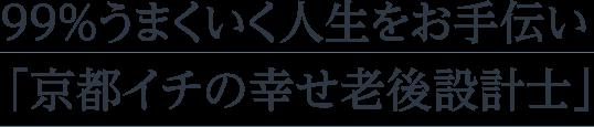 99%うまくいく人生をお手伝い 「京都イチの幸せ老後設計士」