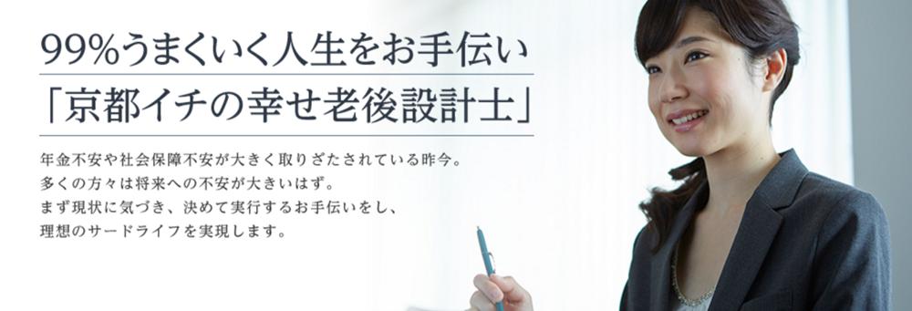 99%うまくいく人生をお手伝い 「京都イチの幸せ老後設計士」年金不安や社会保障不安が大きく取りざたされている昨今。多くの方々は将来への不安が大きいはず。まず現状に気づき、決めて実行するお手伝いをし、理想のサードライフを実現します。